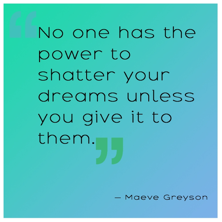No one has the power to shatter your dreams unless you give it