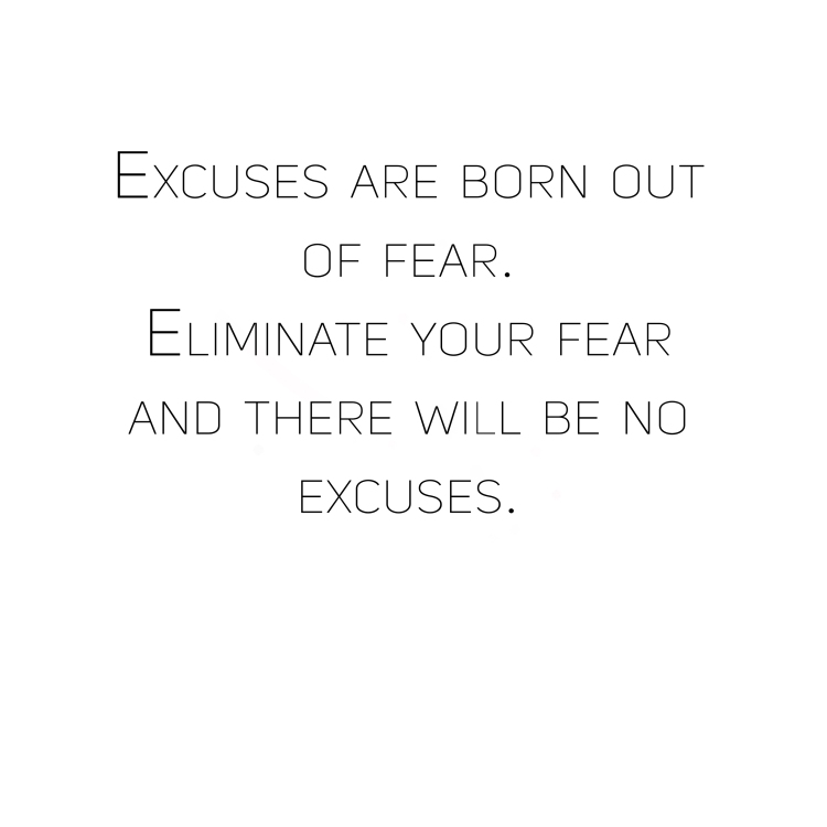 Excuses are born out of fear. Eliminate your fear and there will be no excuses..jpg